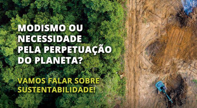 Modismo ou necessidade pela perpetuação do planeta? Vamos falar sobre sustentabilidade!