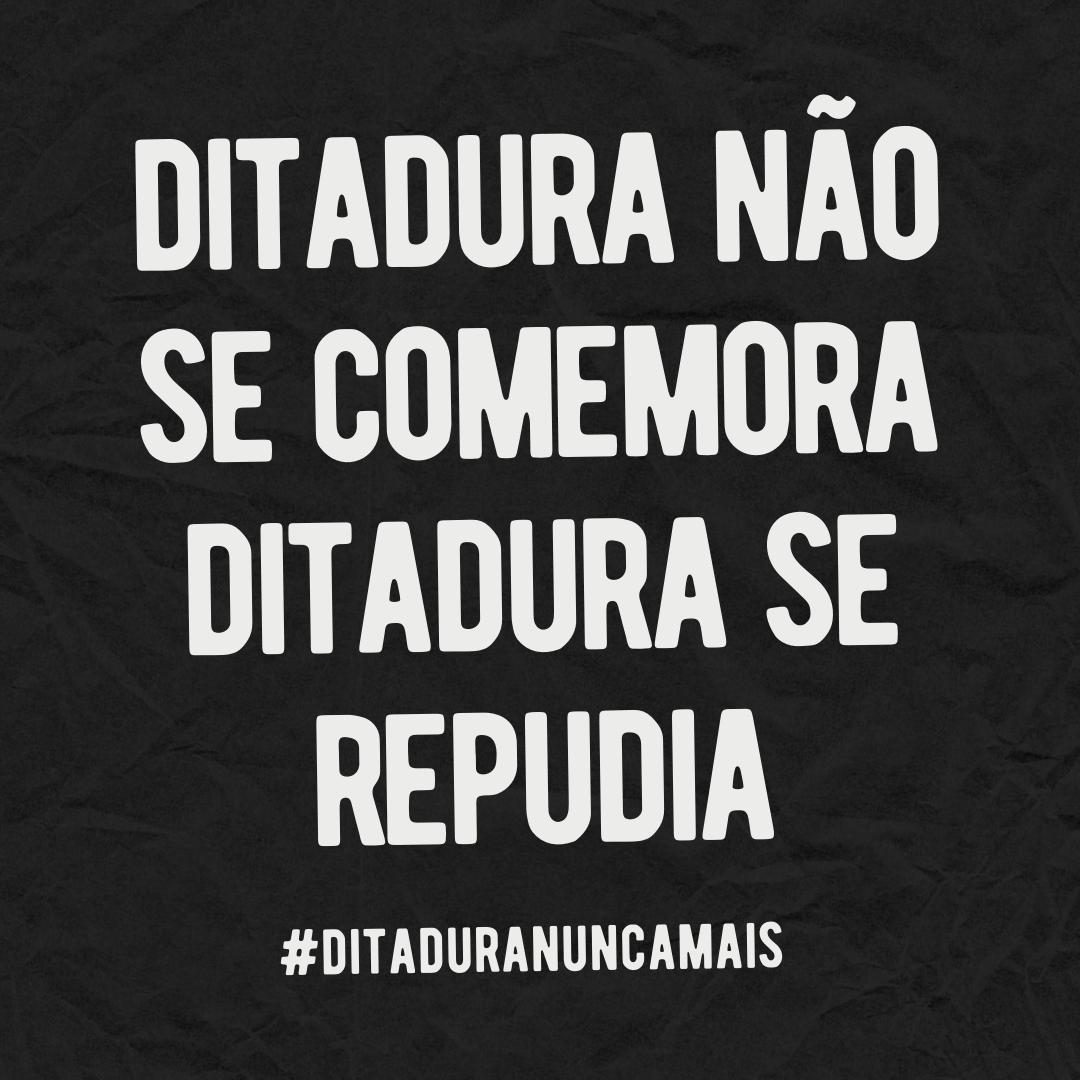 Ditadura não se comemora! Ditadura se repudia!
