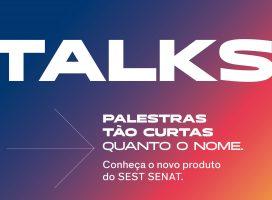 Talks é o novo modelo de serviço do SEST SENAT para levar informação à população